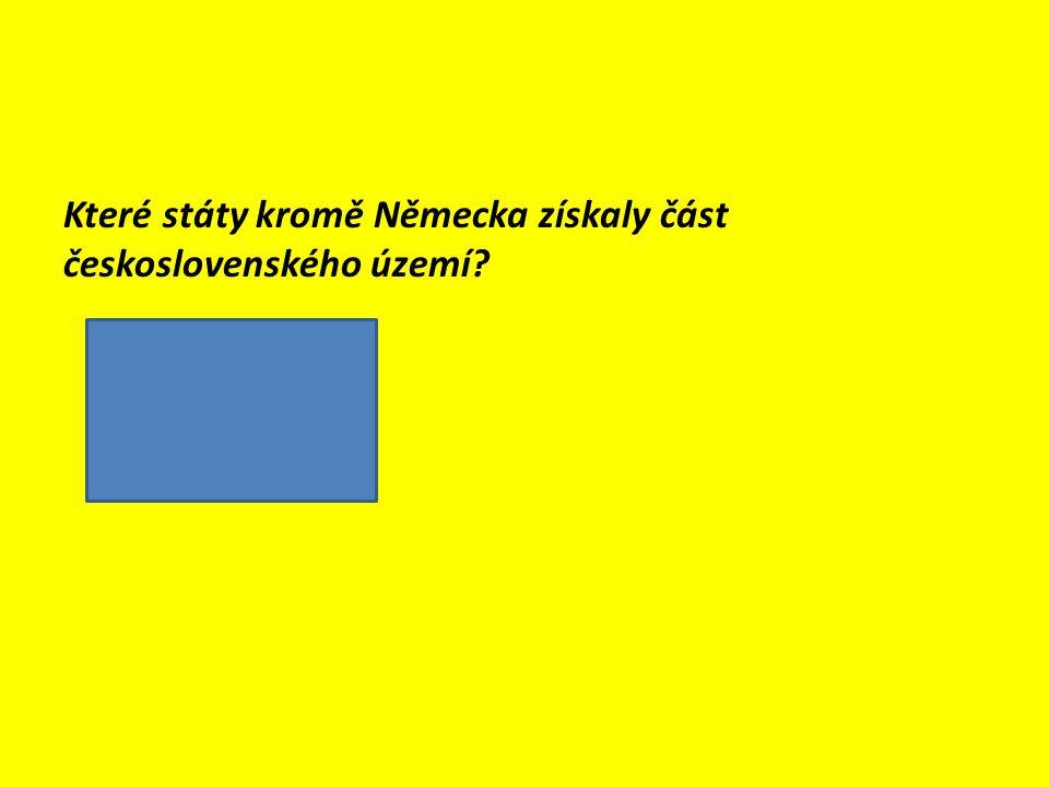 Které státy kromě Německa získaly část československého území?  Maďarsko  Polsko