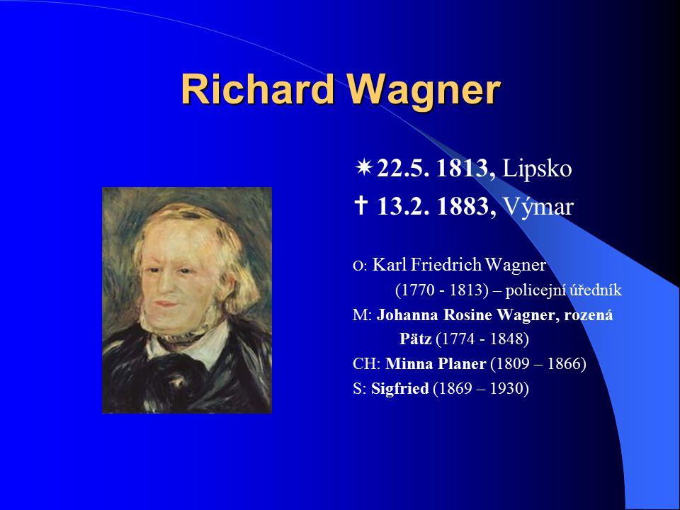 Richard Wagner  22.5. 1813, Lipsko  13.2. 1883, Výmar O: Karl Friedrich Wagner (1770 - 1813) – policejní úředník M: Johanna Rosine Wagner, rozená Pä