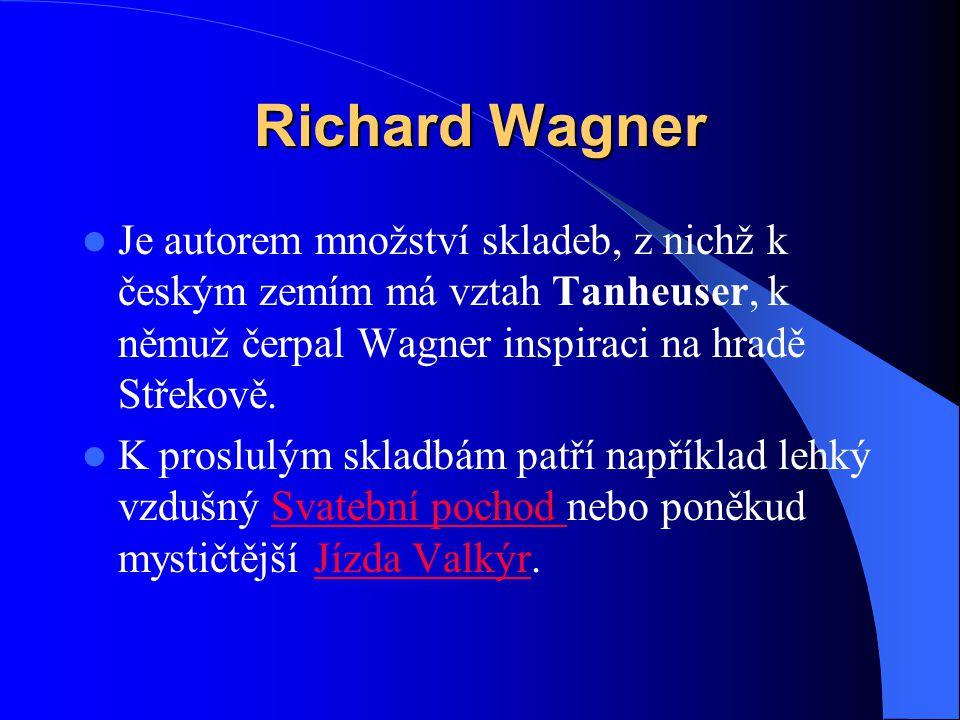 Richard Wagner Je autorem množství skladeb, z nichž k českým zemím má vztah Tanheuser, k němuž čerpal Wagner inspiraci na hradě Střekově. K proslulým