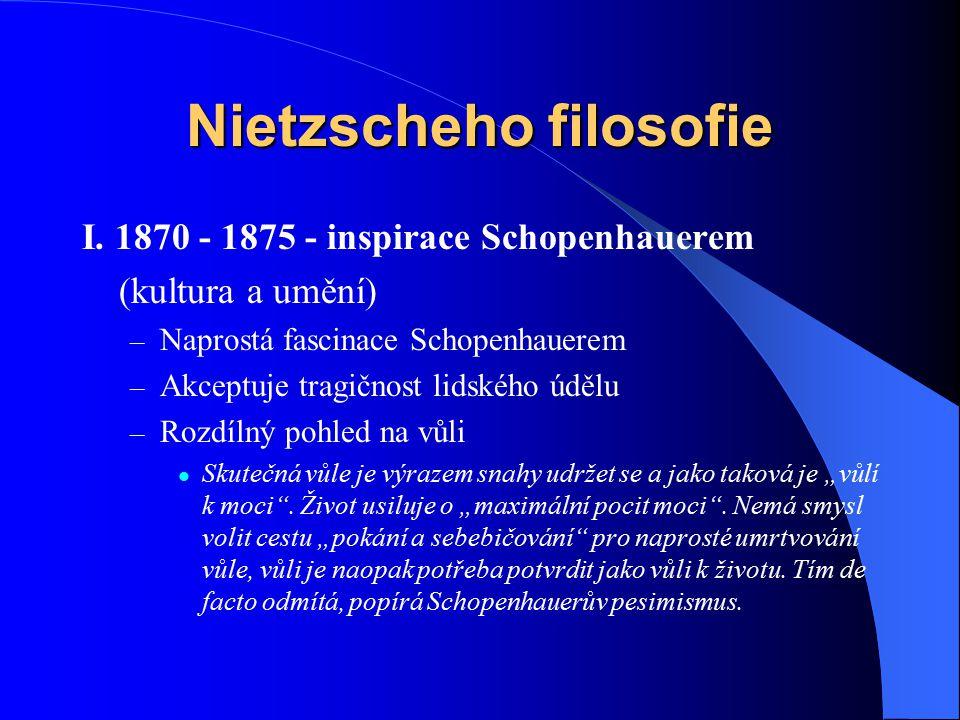 Nietzscheho filosofie I. 1870 - 1875 - inspirace Schopenhauerem (kultura a umění) – Naprostá fascinace Schopenhauerem – Akceptuje tragičnost lidského