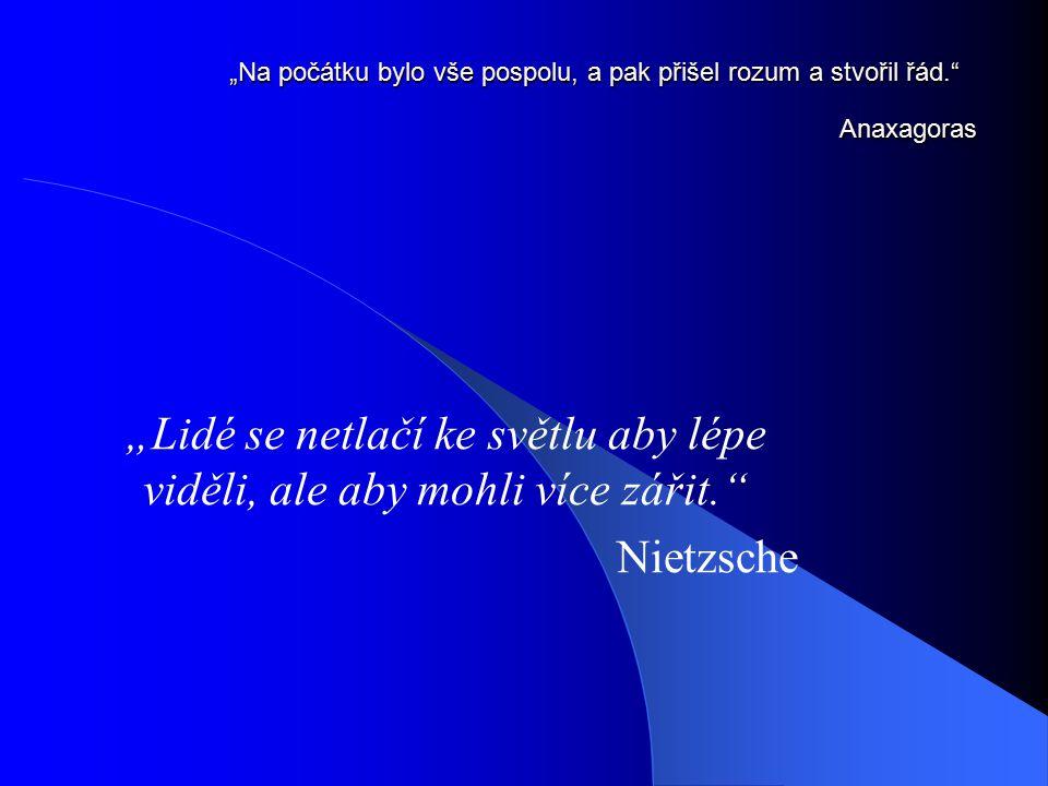 """""""Na počátku bylo vše pospolu, a pak přišel rozum a stvořil řád."""" Anaxagoras """"Lidé se netlačí ke světlu aby lépe viděli, ale aby mohli více zářit."""" Nie"""