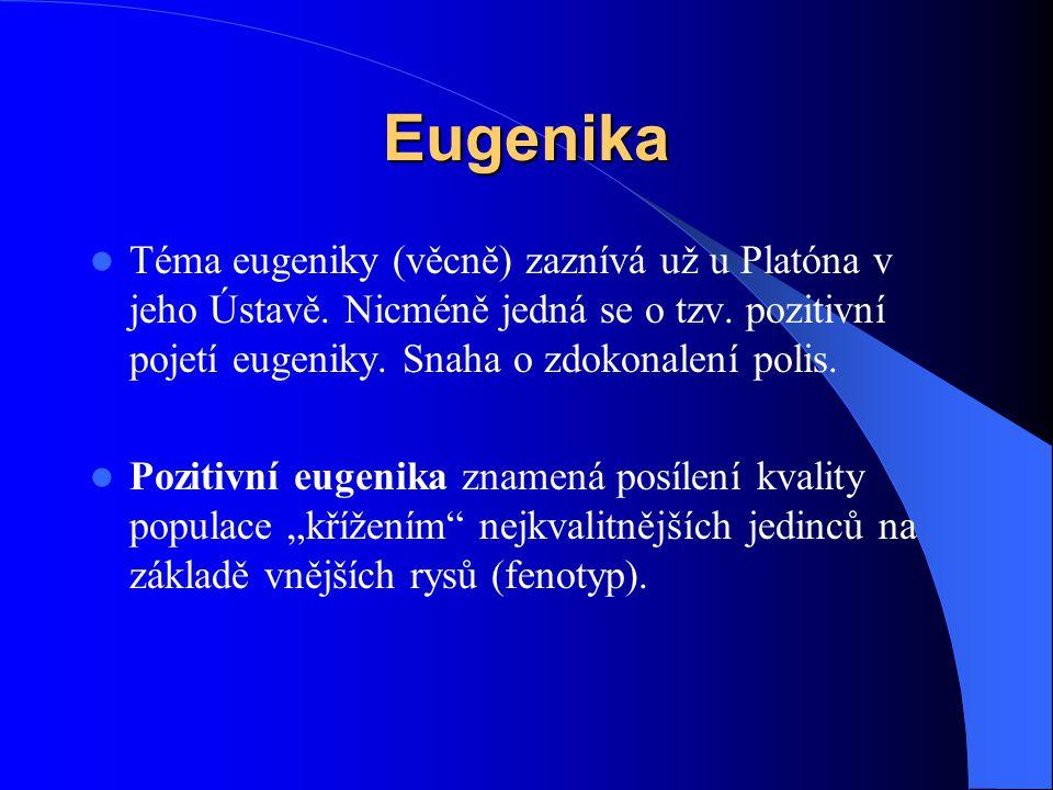 Eugenika Téma eugeniky (věcně) zaznívá už u Platóna v jeho Ústavě. Nicméně jedná se o tzv. pozitivní pojetí eugeniky. Snaha o zdokonalení polis. Pozit