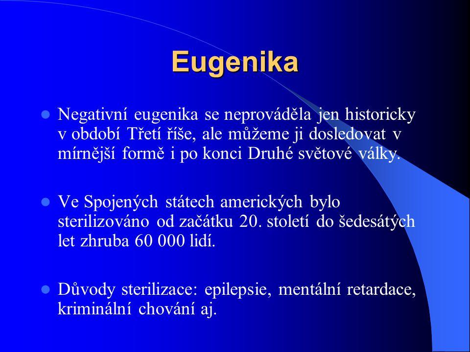 Eugenika Negativní eugenika se neprováděla jen historicky v období Třetí říše, ale můžeme ji dosledovat v mírnější formě i po konci Druhé světové válk