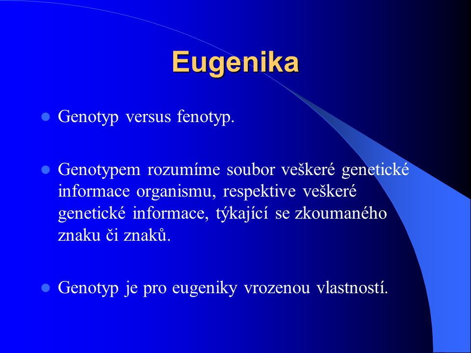 Eugenika Genotyp versus fenotyp. Genotypem rozumíme soubor veškeré genetické informace organismu, respektive veškeré genetické informace, týkající se