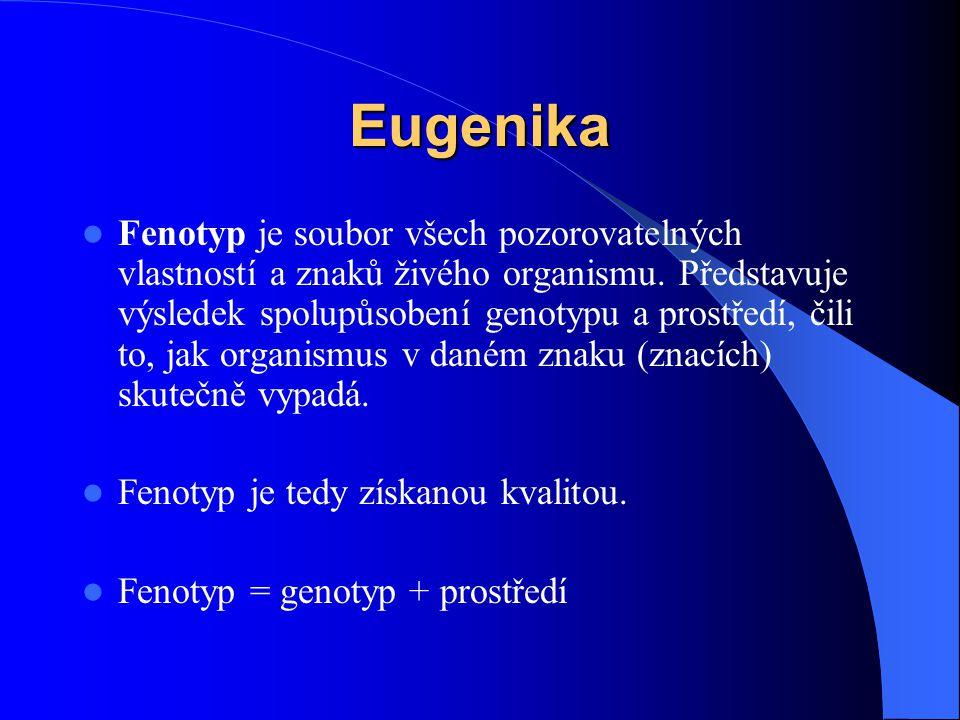 Eugenika Fenotyp je soubor všech pozorovatelných vlastností a znaků živého organismu. Představuje výsledek spolupůsobení genotypu a prostředí, čili to