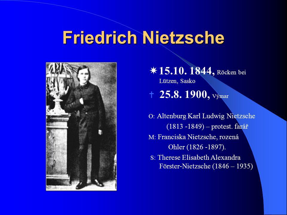 Friedrich Nietzsche  15.10. 1844, Röcken bei Lützen, Sasko  25.8. 1900, Výmar O: Altenburg Karl Ludwig Nietzsche (1813 -1849) – protest. farář M: Fr