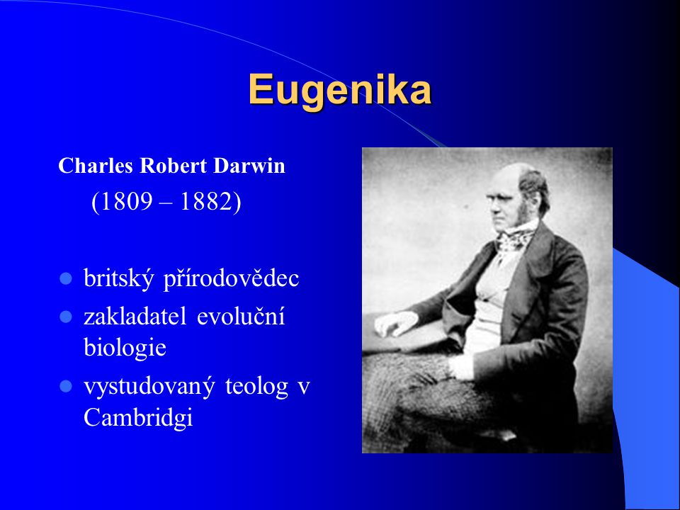 Eugenika Charles Robert Darwin (1809 – 1882) britský přírodovědec zakladatel evoluční biologie vystudovaný teolog v Cambridgi