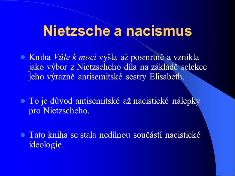 Nietzsche a nacismus Kniha Vůle k moci vyšla až posmrtně a vznikla jako výbor z Nietzscheho díla na základě selekce jeho výrazně antisemitské sestry E
