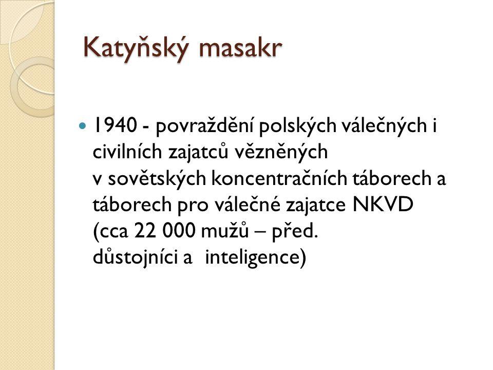Katyňský masakr 1940 - povraždění polských válečných i civilních zajatců vězněných v sovětských koncentračních táborech a táborech pro válečné zajatce NKVD (cca 22 000 mužů – před.