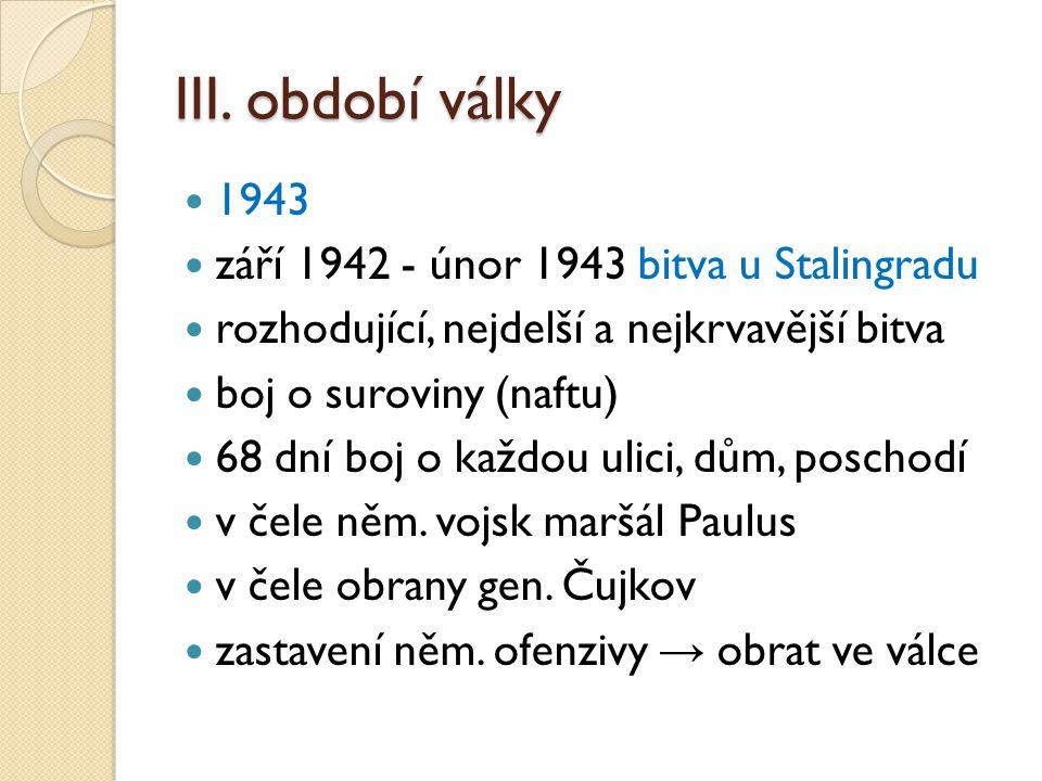 III. období války 1943 září 1942 - únor 1943 bitva u Stalingradu rozhodující, nejdelší a nejkrvavější bitva boj o suroviny (naftu) 68 dní boj o každou