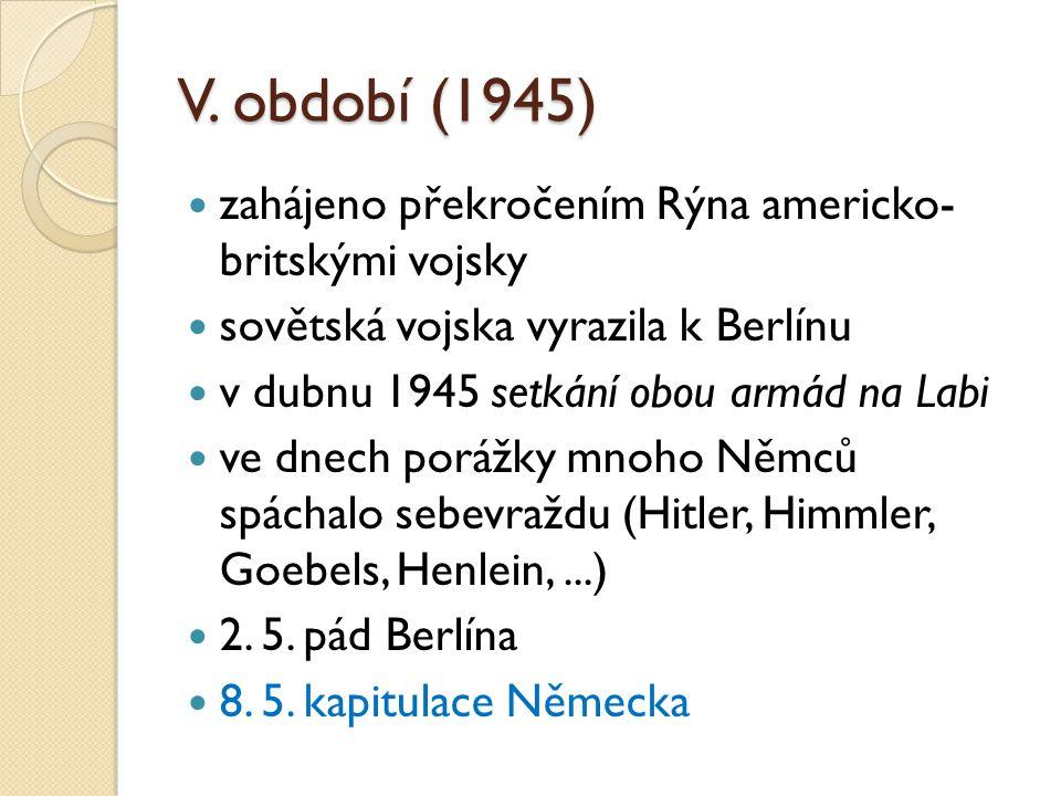 V. období (1945) zahájeno překročením Rýna americko- britskými vojsky sovětská vojska vyrazila k Berlínu v dubnu 1945 setkání obou armád na Labi ve dn
