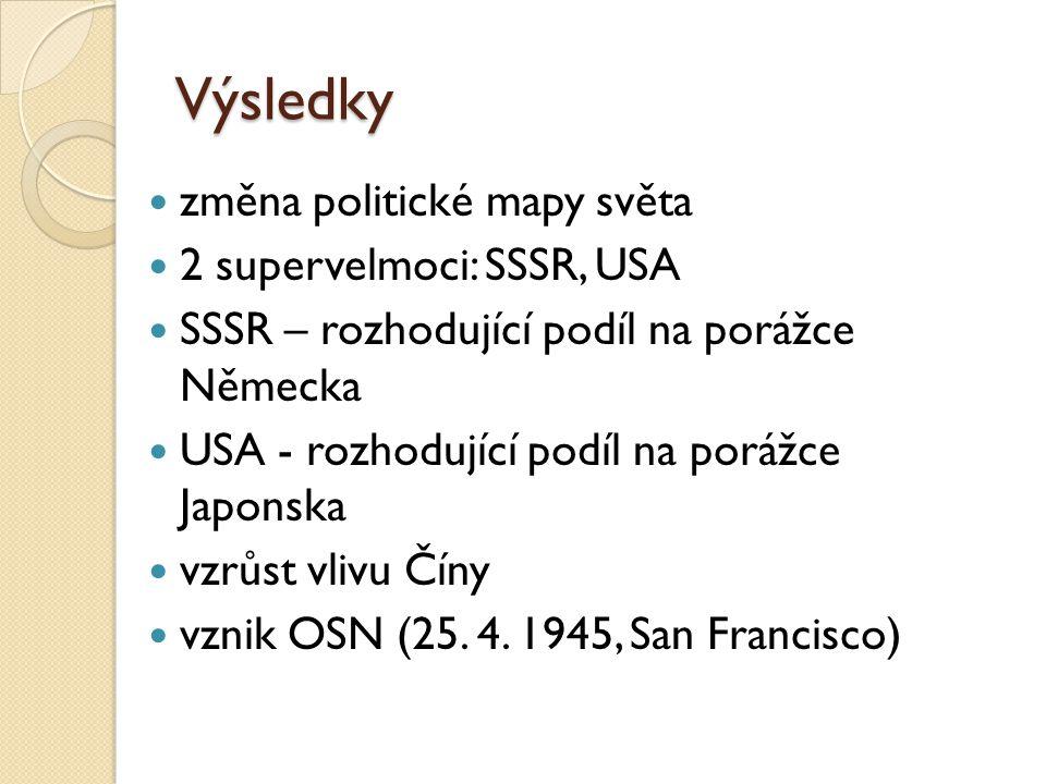Výsledky změna politické mapy světa 2 supervelmoci: SSSR, USA SSSR – rozhodující podíl na porážce Německa USA - rozhodující podíl na porážce Japonska vzrůst vlivu Číny vznik OSN (25.