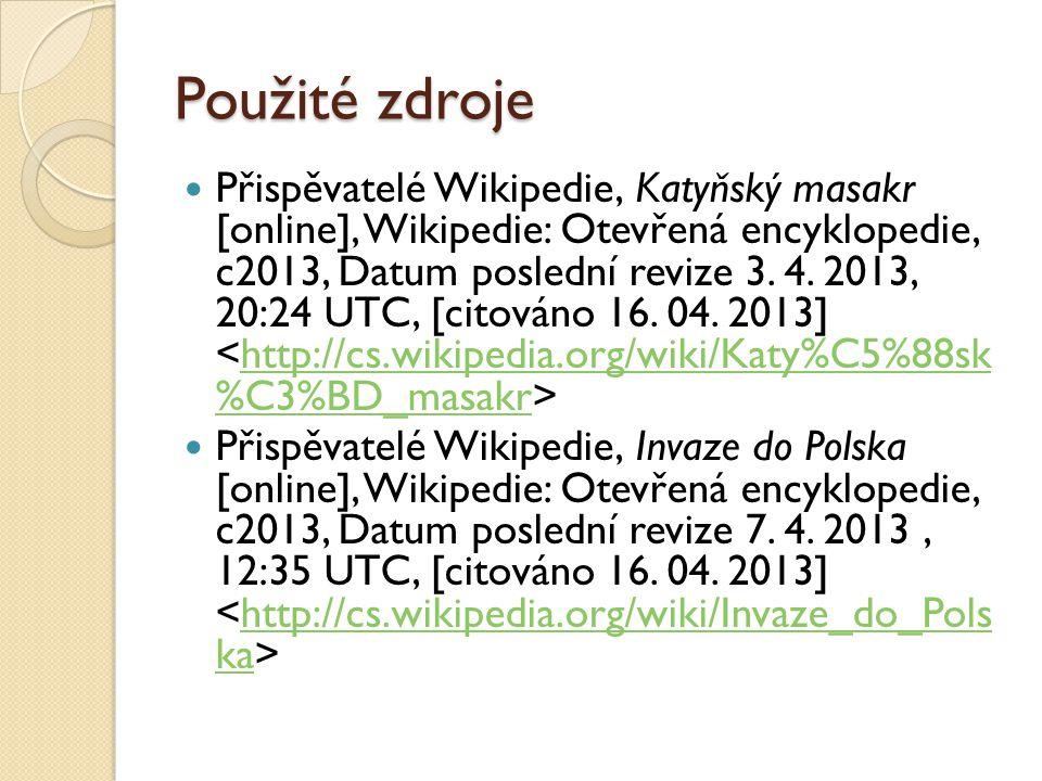 Použité zdroje Přispěvatelé Wikipedie, Katyňský masakr [online], Wikipedie: Otevřená encyklopedie, c2013, Datum poslední revize 3.