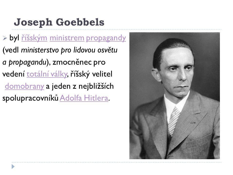 Joseph Goebbels  byl říšským ministrem propagandyříšskýmministrempropagandy (vedl ministerstvo pro lidovou osvětu a propagandu), zmocněnec pro vedení