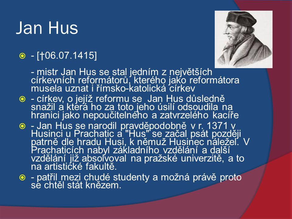 Jan Hus  - [†06.07.1415] - mistr Jan Hus se stal jedním z největších církevních reformátorů, kterého jako reformátora musela uznat i římsko-katolická