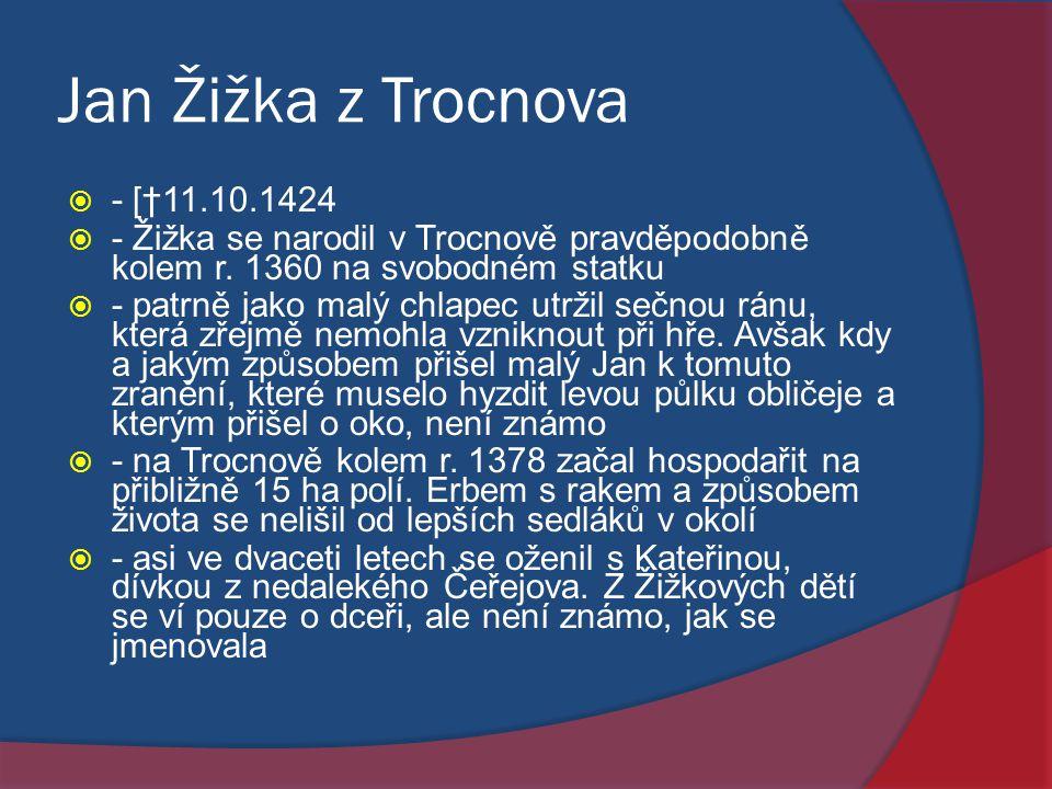 Jan Žižka z Trocnova  - [†11.10.1424  - Žižka se narodil v Trocnově pravděpodobně kolem r. 1360 na svobodném statku  - patrně jako malý chlapec utr