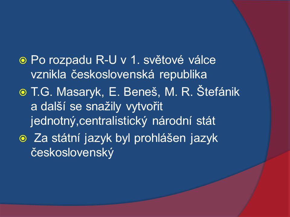  Po rozpadu R-U v 1. světové válce vznikla československá republika  T.G. Masaryk, E. Beneš, M. R. Štefánik a další se snažily vytvořit jednotný,cen