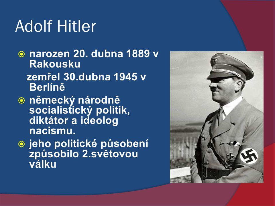 Adolf Hitler  narozen 20. dubna 1889 v Rakousku zemřel 30.dubna 1945 v Berlíně  německý národně socialistický politik, diktátor a ideolog nacismu. 