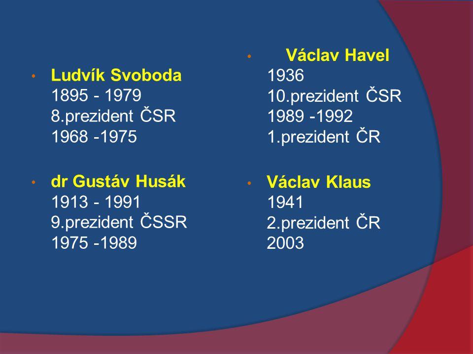 Ludvík Svoboda 1895 - 1979 8.prezident ČSR 1968 -1975 dr Gustáv Husák 1913 - 1991 9.prezident ČSSR 1975 -1989 Václav Havel 1936 10.prezident ČSR 1989