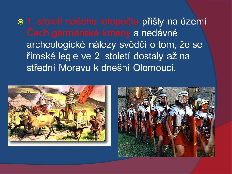  1. století našeho letopočtu přišly na území Čech germánské kmeny a nedávné archeologické nálezy svědčí o tom, že se římské legie ve 2. století dosta