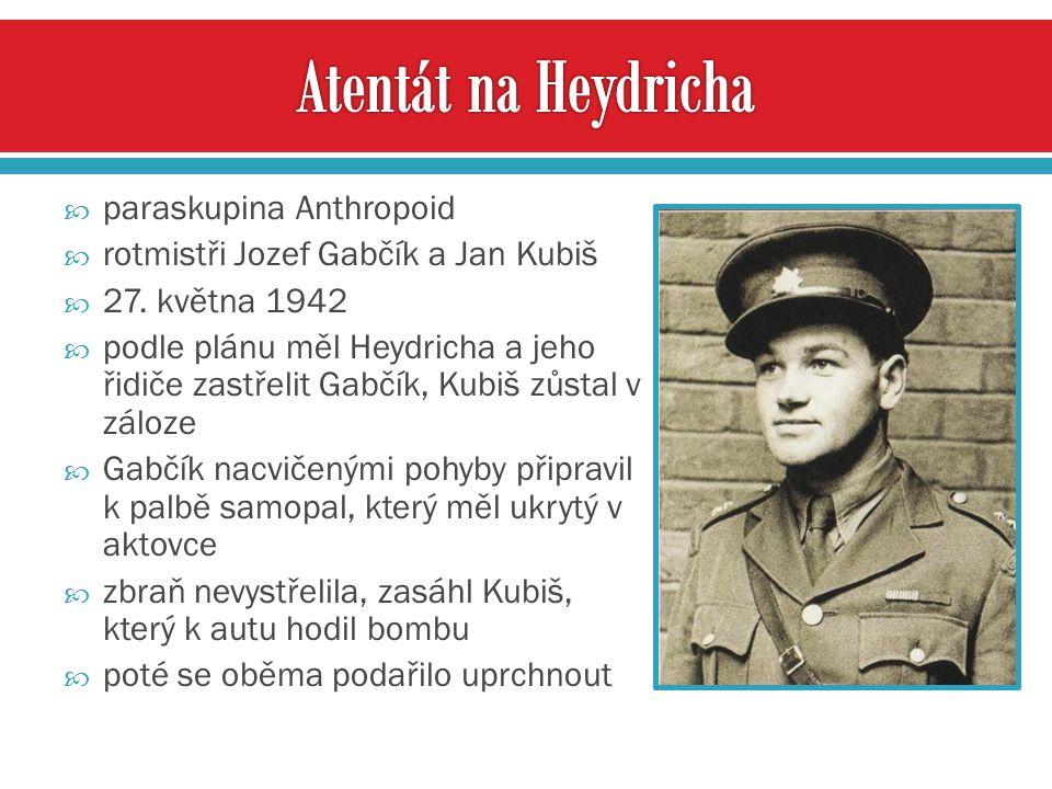  paraskupina Anthropoid  rotmistři Jozef Gabčík a Jan Kubiš  27. května 1942  podle plánu měl Heydricha a jeho řidiče zastřelit Gabčík, Kubiš zůst