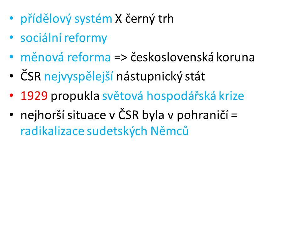 přídělový systém X černý trh sociální reformy měnová reforma => československá koruna ČSR nejvyspělejší nástupnický stát 1929 propukla světová hospodářská krize nejhorší situace v ČSR byla v pohraničí = radikalizace sudetských Němců