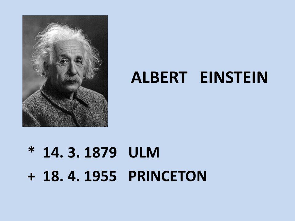 ALBERT EINSTEIN * 14. 3. 1879 ULM + 18. 4. 1955 PRINCETON