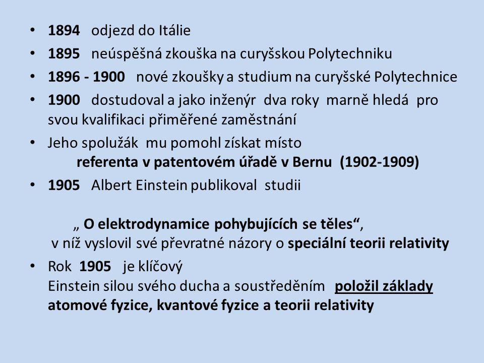 """1894 odjezd do Itálie 1895 neúspěšná zkouška na curyšskou Polytechniku 1896 - 1900 nové zkoušky a studium na curyšské Polytechnice 1900 dostudoval a jako inženýr dva roky marně hledá pro svou kvalifikaci přiměřené zaměstnání Jeho spolužák mu pomohl získat místo referenta v patentovém úřadě v Bernu (1902-1909) 1905 Albert Einstein publikoval studii """" O elektrodynamice pohybujících se těles , v níž vyslovil své převratné názory o speciální teorii relativity Rok 1905 je klíčový Einstein silou svého ducha a soustředěním položil základy atomové fyzice, kvantové fyzice a teorii relativity"""