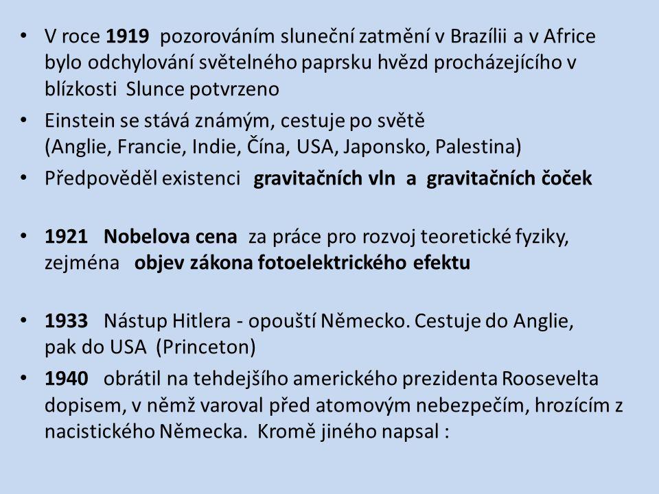 V roce 1919 pozorováním sluneční zatmění v Brazílii a v Africe bylo odchylování světelného paprsku hvězd procházejícího v blízkosti Slunce potvrzeno Einstein se stává známým, cestuje po světě (Anglie, Francie, Indie, Čína, USA, Japonsko, Palestina) Předpověděl existenci gravitačních vln a gravitačních čoček 1921 Nobelova cena za práce pro rozvoj teoretické fyziky, zejména objev zákona fotoelektrického efektu 1933 Nástup Hitlera - opouští Německo.