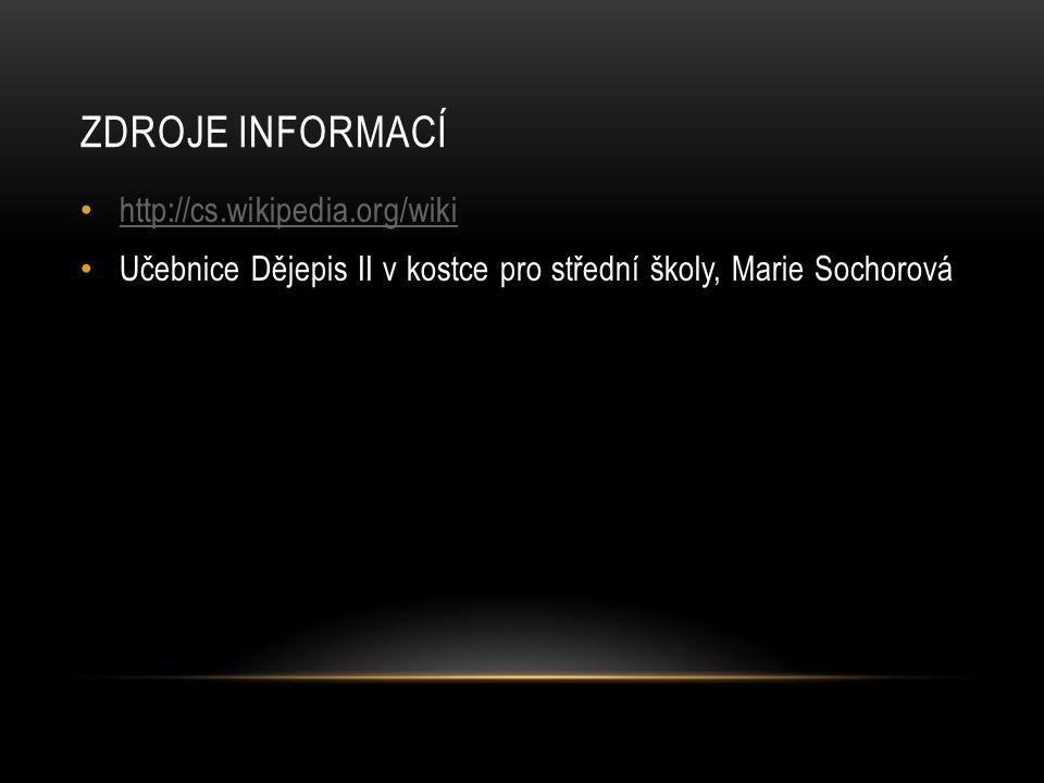 ZDROJE INFORMACÍ http://cs.wikipedia.org/wiki Učebnice Dějepis II v kostce pro střední školy, Marie Sochorová