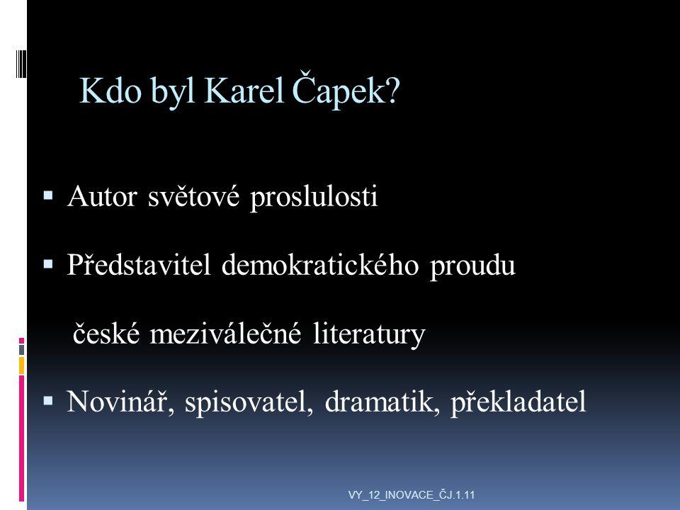 Zdroje:  http://cs.wikipedia.org/wiki/Karel_%C4%8Capek http://cs.wikipedia.org/wiki/Karel_%C4%8Capek  http://www.google.cz/search?hl=cs&q=karel+%C4%8Dapek&bav=on.2, or.r_qf.&bvm=bv.43828540,d.ZWU&biw=1280&bih=823&wrapid=tlif136 361832687510&um=1&ie=UTF- 8&tbm=isch&source=og&sa=N&tab=wi&ei=0SlHUe-JDMfdOvq_gaAO http://www.google.cz/search?hl=cs&q=karel+%C4%8Dapek&bav=on.2, or.r_qf.&bvm=bv.43828540,d.ZWU&biw=1280&bih=823&wrapid=tlif136 361832687510&um=1&ie=UTF- 8&tbm=isch&source=og&sa=N&tab=wi&ei=0SlHUe-JDMfdOvq_gaAO VY_12_INOVACE_ČJ.1.11