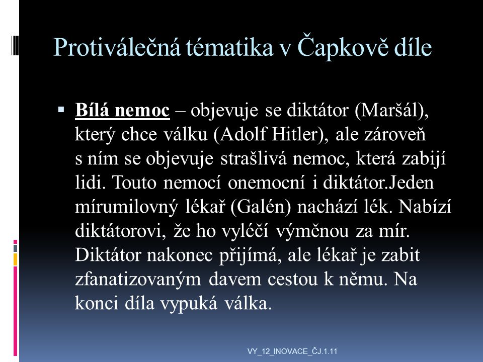 Protiválečná tématika v Čapkově díle  Bílá nemoc – objevuje se diktátor (Maršál), který chce válku (Adolf Hitler), ale zároveň s ním se objevuje strašlivá nemoc, která zabijí lidi.