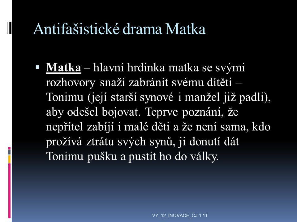 Antifašistické drama Matka  Matka – hlavní hrdinka matka se svými rozhovory snaží zabránit svému dítěti – Tonimu (její starší synové i manžel již padli), aby odešel bojovat.