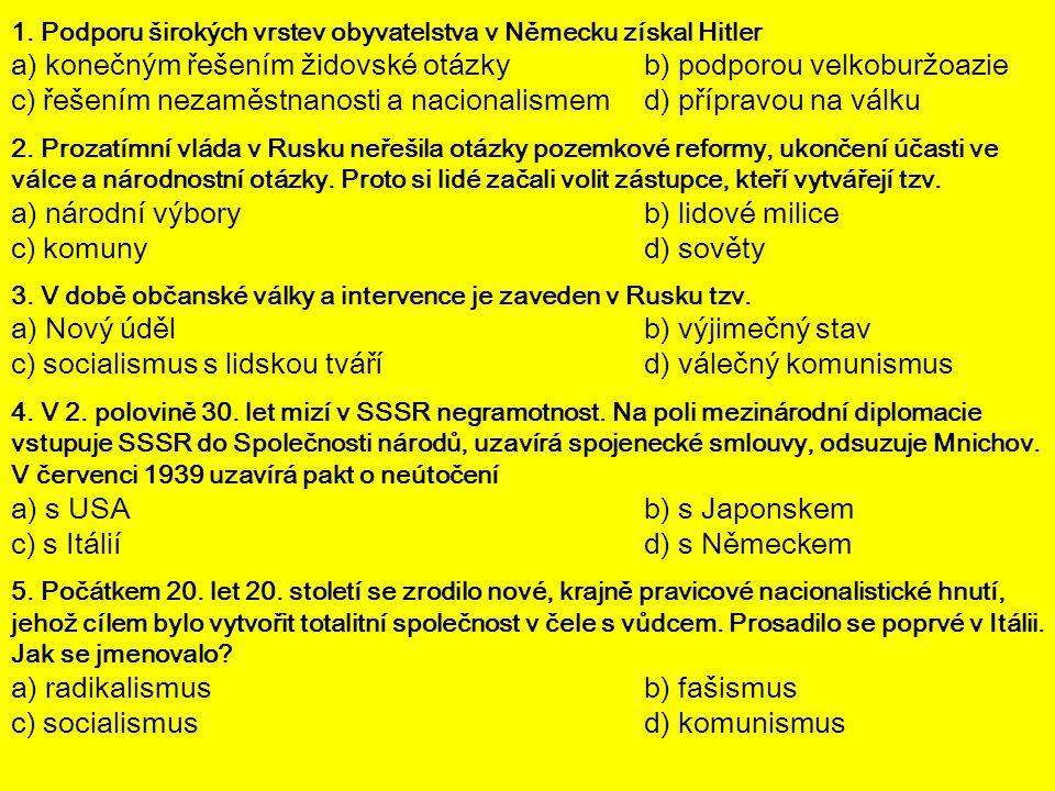 1. Podporu širokých vrstev obyvatelstva v Německu získal Hitler a) konečným řešením židovské otázky b) podporou velkoburžoazie c) řešením nezaměstnano