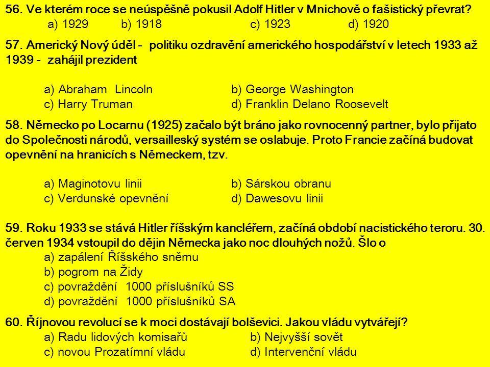 56. Ve kterém roce se neúspěšně pokusil Adolf Hitler v Mnichově o fašistický převrat? a) 1929b) 1918c) 1923d) 1920 57. Americký Nový úděl - politiku o