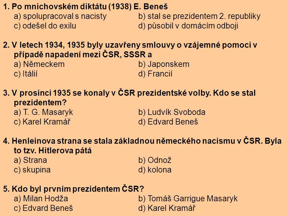 1. Po mnichovském diktátu (1938) E. Beneš a) spolupracoval s nacisty b) stal se prezidentem 2. republiky c) odešel do exilu d) působil v domácím odboj