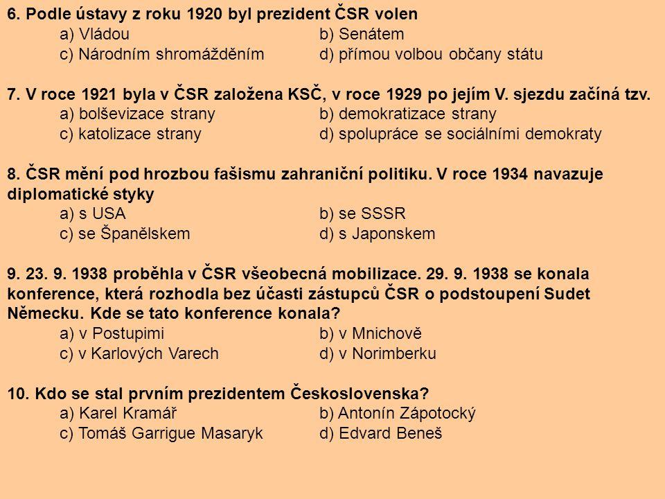 6. Podle ústavy z roku 1920 byl prezident ČSR volen a) Vládou b) Senátem c) Národním shromážděním d) přímou volbou občany státu 7. V roce 1921 byla v