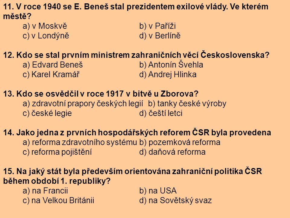 11. V roce 1940 se E. Beneš stal prezidentem exilové vlády. Ve kterém městě? a) v Moskvě b) v Paříži c) v Londýně d) v Berlíně 12. Kdo se stal prvním