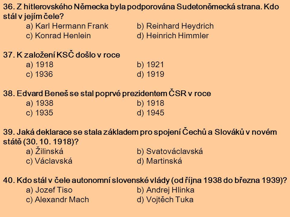 36. Z hitlerovského Německa byla podporována Sudetoněmecká strana. Kdo stál v jejím čele? a) Karl Hermann Frank b) Reinhard Heydrich c) Konrad Henlein