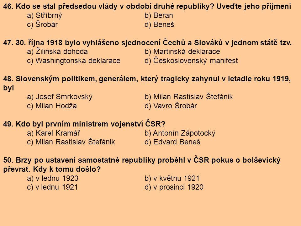 46. Kdo se stal předsedou vlády v období druhé republiky? Uveďte jeho příjmení a) Stříbrný b) Beran c) Šrobár d) Beneš 47. 30. října 1918 bylo vyhláše