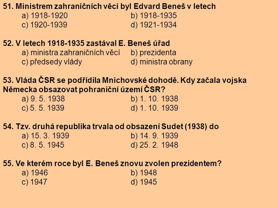 51. Ministrem zahraničních věcí byl Edvard Beneš v letech a) 1918-1920 b) 1918-1935 c) 1920-1939 d) 1921-1934 52. V letech 1918-1935 zastával E. Beneš