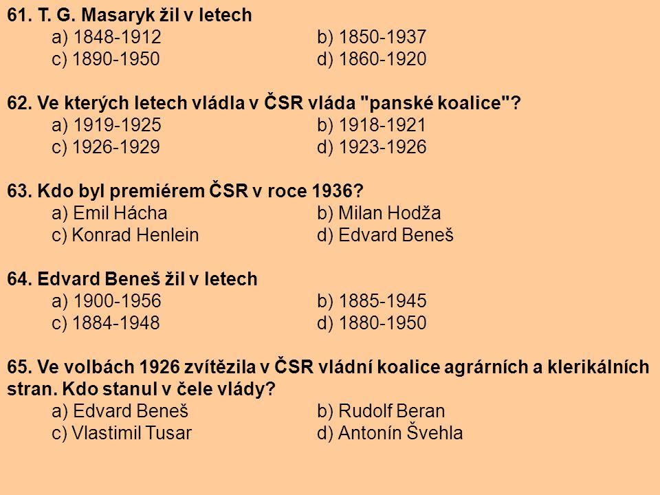 61. T. G. Masaryk žil v letech a) 1848-1912 b) 1850-1937 c) 1890-1950 d) 1860-1920 62. Ve kterých letech vládla v ČSR vláda