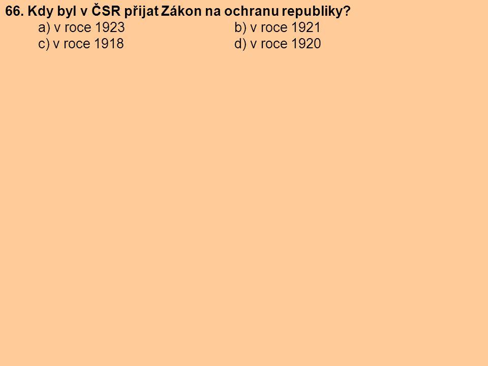 66. Kdy byl v ČSR přijat Zákon na ochranu republiky? a) v roce 1923 b) v roce 1921 c) v roce 1918 d) v roce 1920