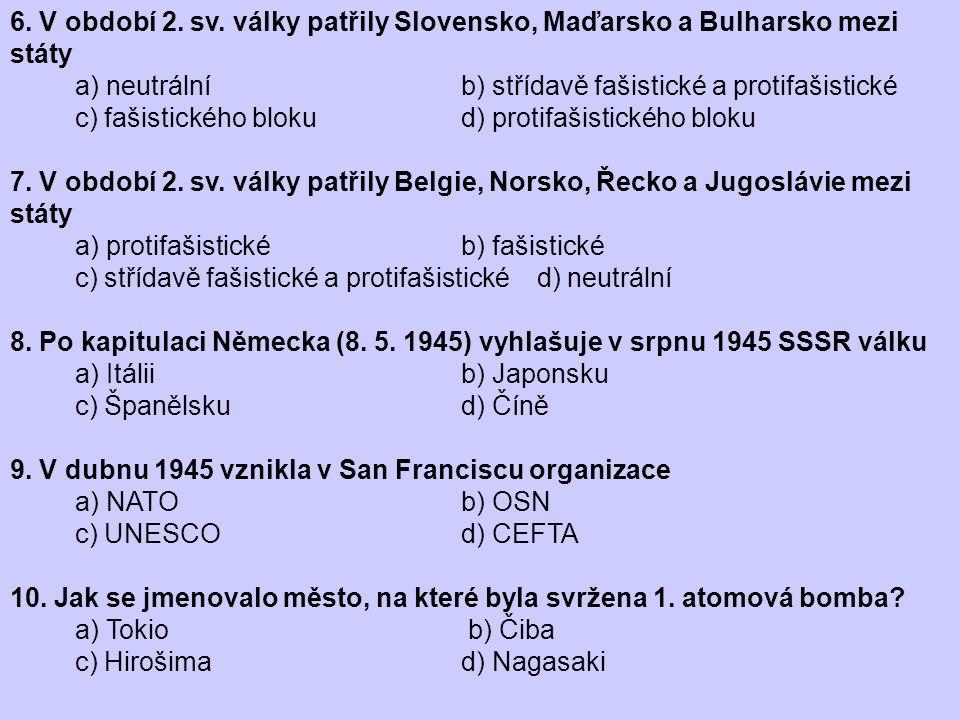 6. V období 2. sv. války patřily Slovensko, Maďarsko a Bulharsko mezi státy a) neutrální b) střídavě fašistické a protifašistické c) fašistického blok
