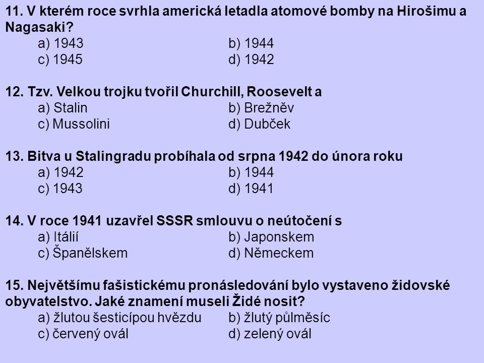 11. V kterém roce svrhla americká letadla atomové bomby na Hirošimu a Nagasaki? a) 1943 b) 1944 c) 1945 d) 1942 12. Tzv. Velkou trojku tvořil Churchil