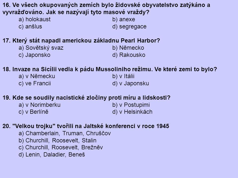 16. Ve všech okupovaných zemích bylo židovské obyvatelstvo zatýkáno a vyvražďováno. Jak se nazývají tyto masové vraždy? a) holokaust b) anexe c) anšlu