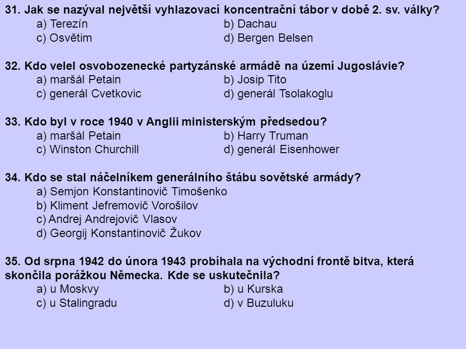 31. Jak se nazýval největší vyhlazovací koncentrační tábor v době 2. sv. války? a) Terezín b) Dachau c) Osvětim d) Bergen Belsen 32. Kdo velel osvoboz