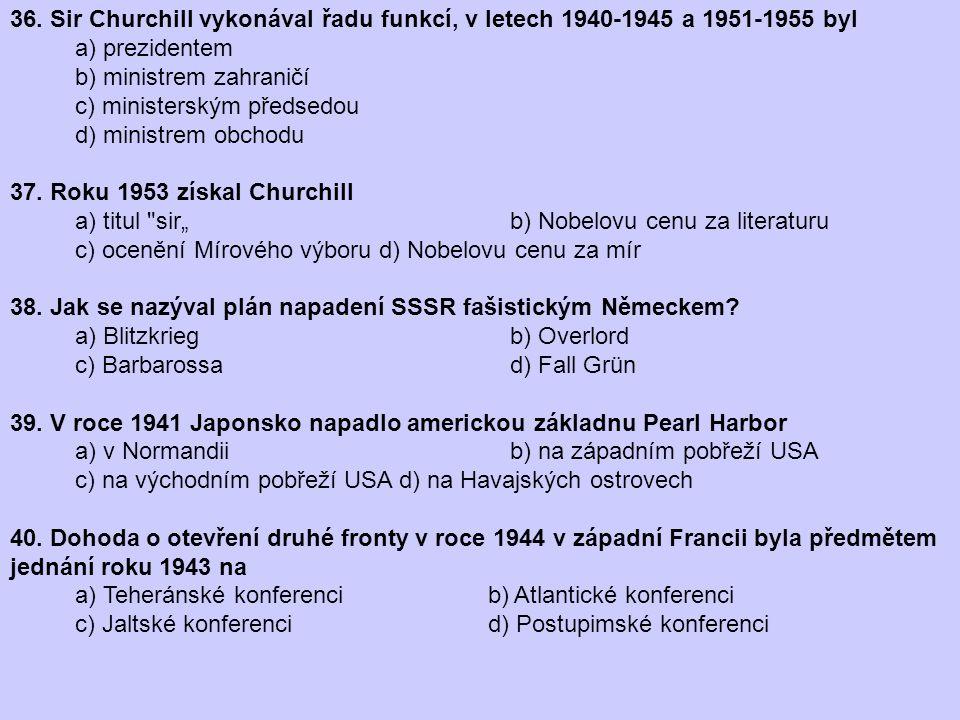 36. Sir Churchill vykonával řadu funkcí, v letech 1940-1945 a 1951-1955 byl a) prezidentem b) ministrem zahraničí c) ministerským předsedou d) ministr