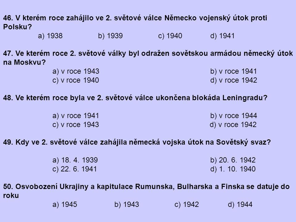 46. V kterém roce zahájilo ve 2. světové válce Německo vojenský útok proti Polsku? a) 1938 b) 1939 c) 1940 d) 1941 47. Ve kterém roce 2. světové války