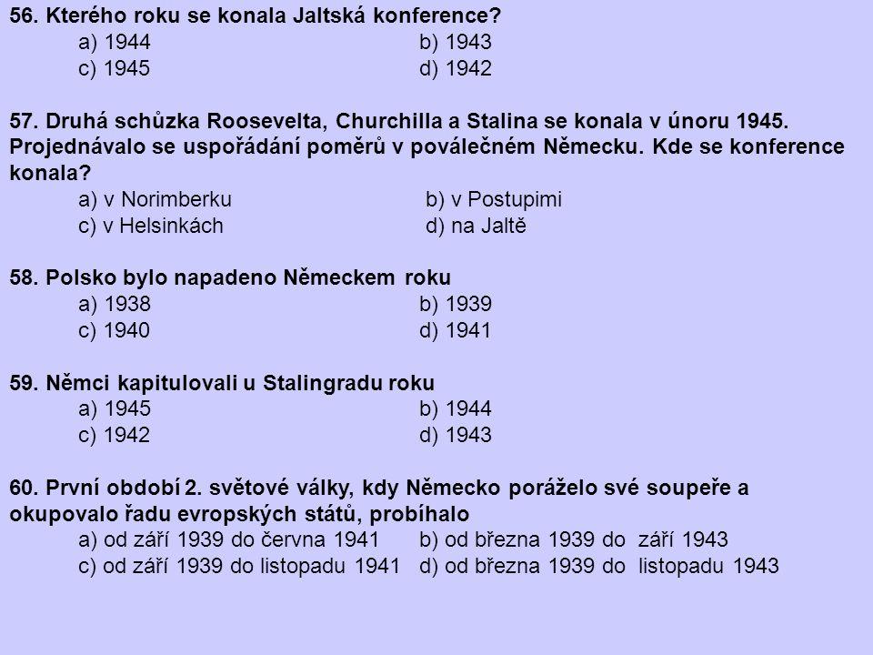 56. Kterého roku se konala Jaltská konference? a) 1944 b) 1943 c) 1945 d) 1942 57. Druhá schůzka Roosevelta, Churchilla a Stalina se konala v únoru 19